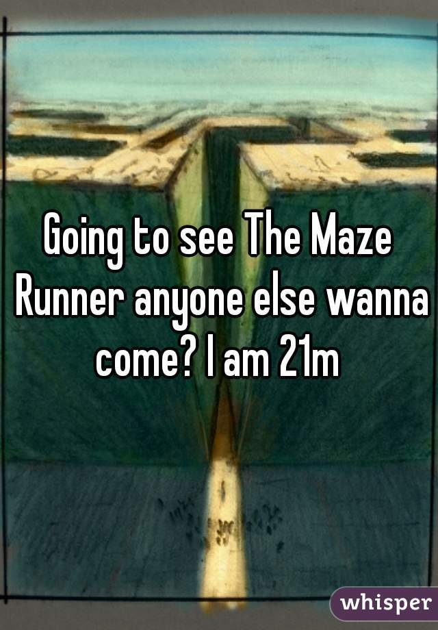 Going to see The Maze Runner anyone else wanna come? I am 21m