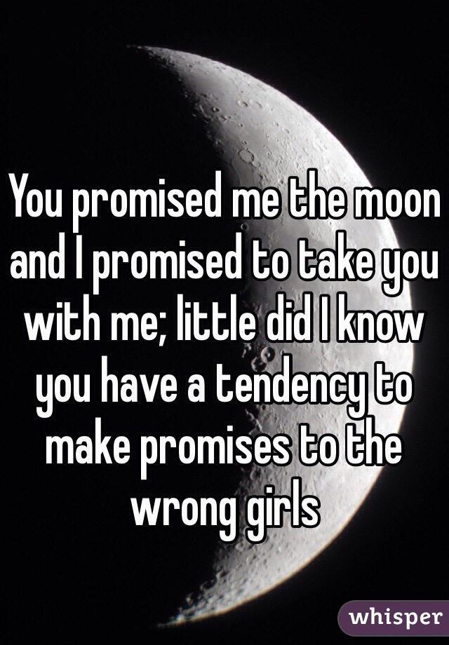 You promised me the moon and I promised to take you with me; little did I know you have a tendency to make promises to the wrong girls