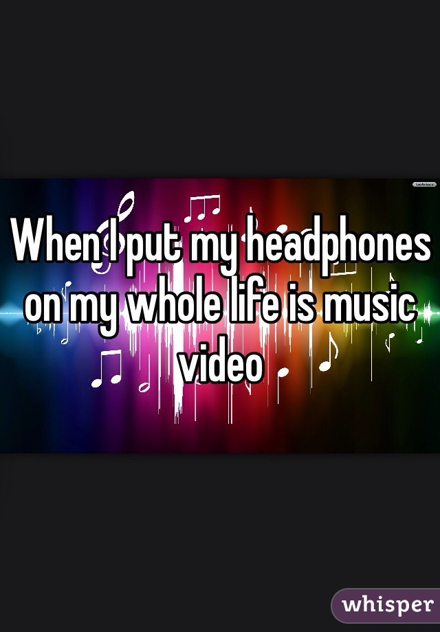 When I put my headphones on my whole life is music video