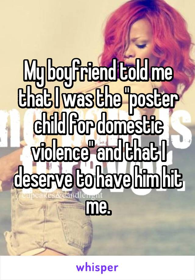"""My boyfriend told me that I was the """"poster child for domestic violence"""" and that I deserve to have him hit me."""