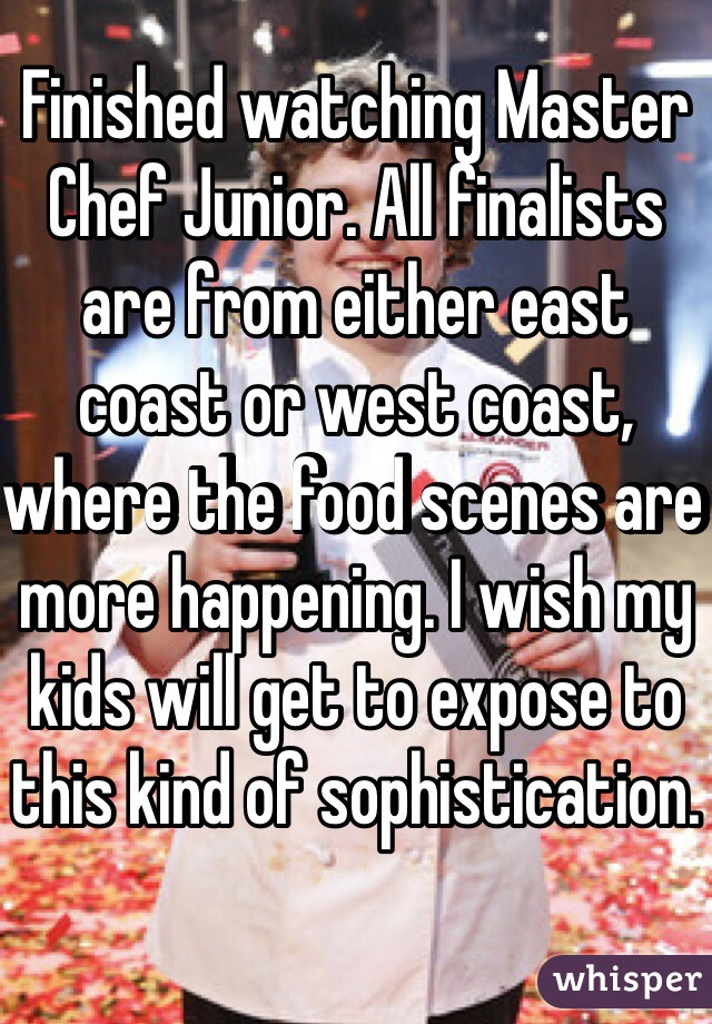 Finished watching Master Chef Junior. All finalists are from either east coast or west coast, where the food scenes are more happening. I wish my kids will get to expose to this kind of sophistication.