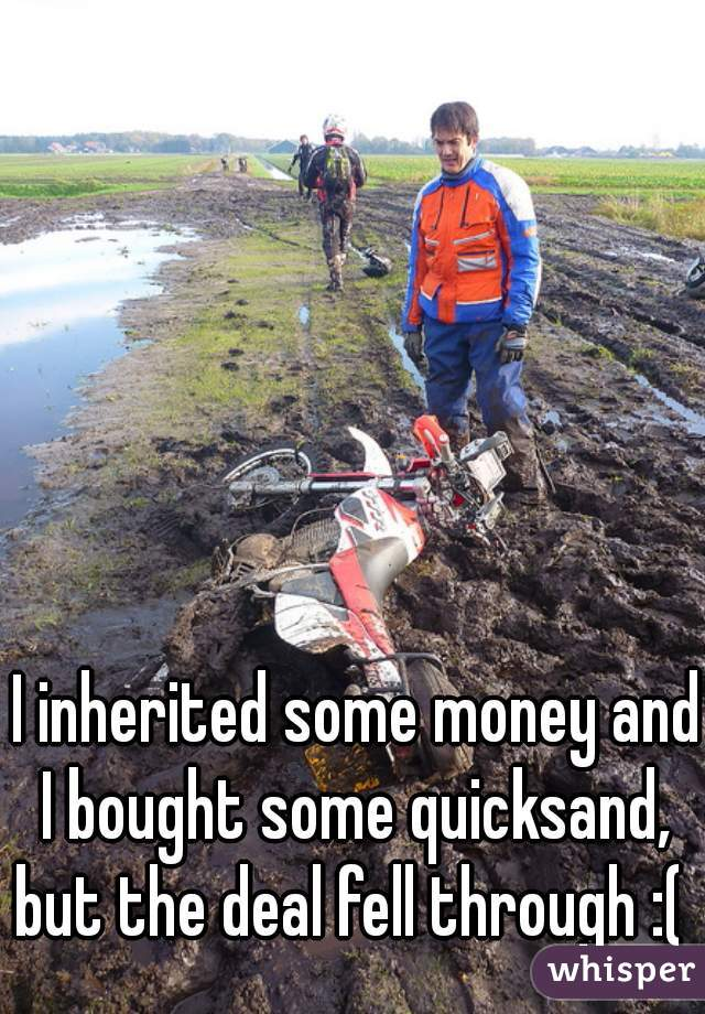 I inherited some money and I bought some quicksand,  but the deal fell through :(