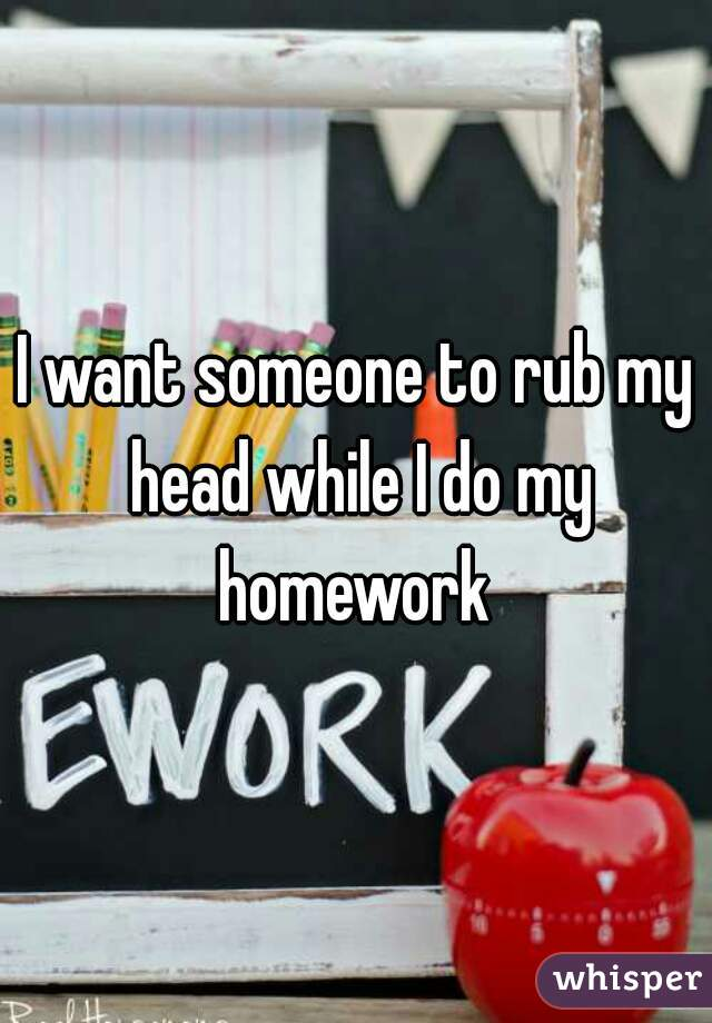 I want someone to rub my head while I do my homework