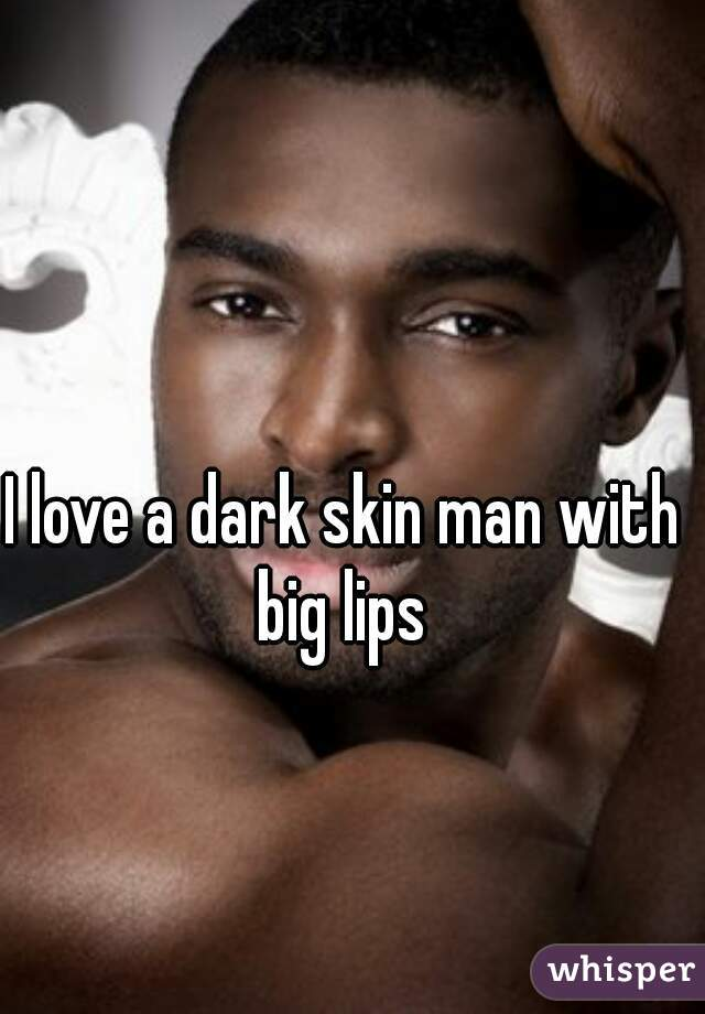 I love a dark skin man with big lips