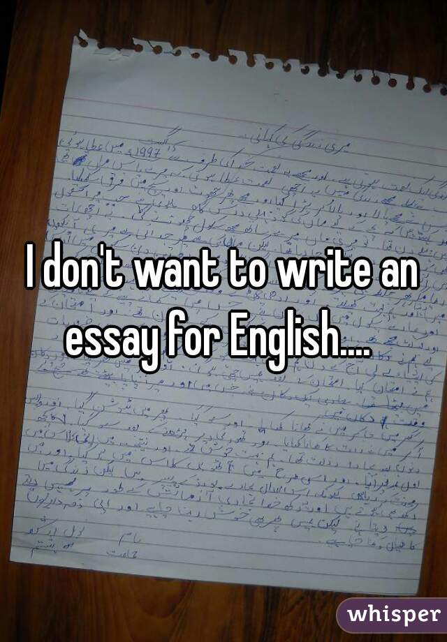 I don't want to write an essay for English....
