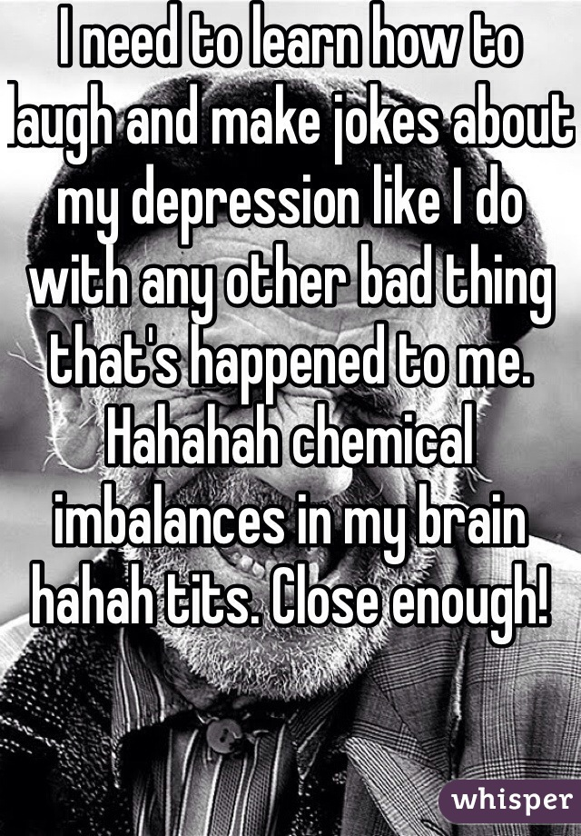 I need to learn how to laugh and make jokes about my depression like I do with any other bad thing that's happened to me. Hahahah chemical imbalances in my brain hahah tits. Close enough!