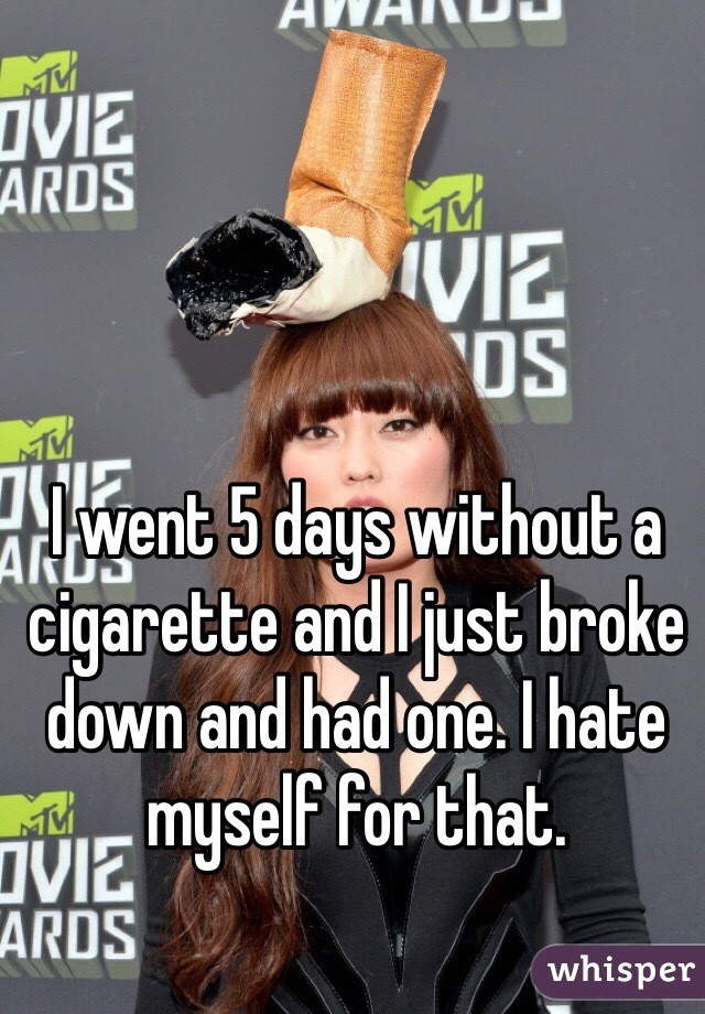 I went 5 days without a cigarette and I just broke down and had one. I hate myself for that.