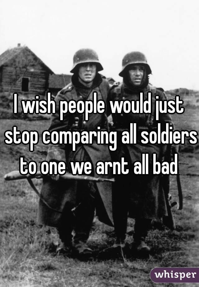 I wish people would just stop comparing all soldiers to one we arnt all bad