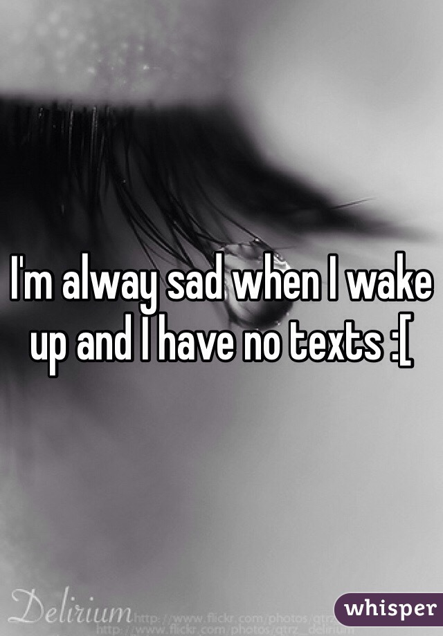 I'm alway sad when I wake up and I have no texts :[