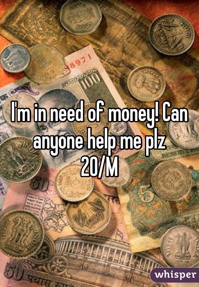 I'm in need of money! Can anyone help me plz 20/M