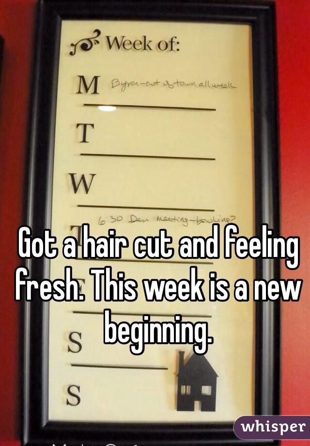 Got a hair cut and feeling fresh. This week is a new beginning.