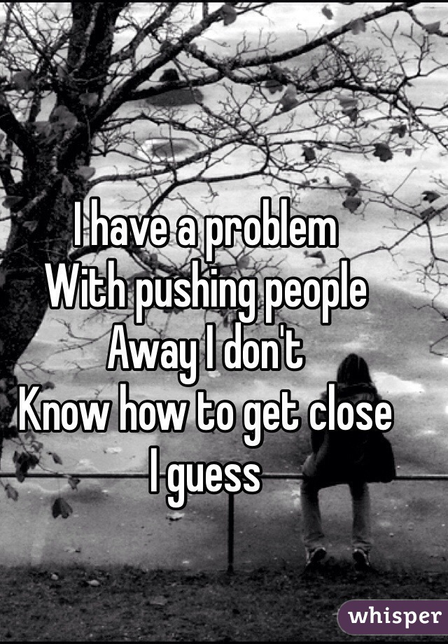 I have a problem  With pushing people  Away I don't Know how to get close  I guess