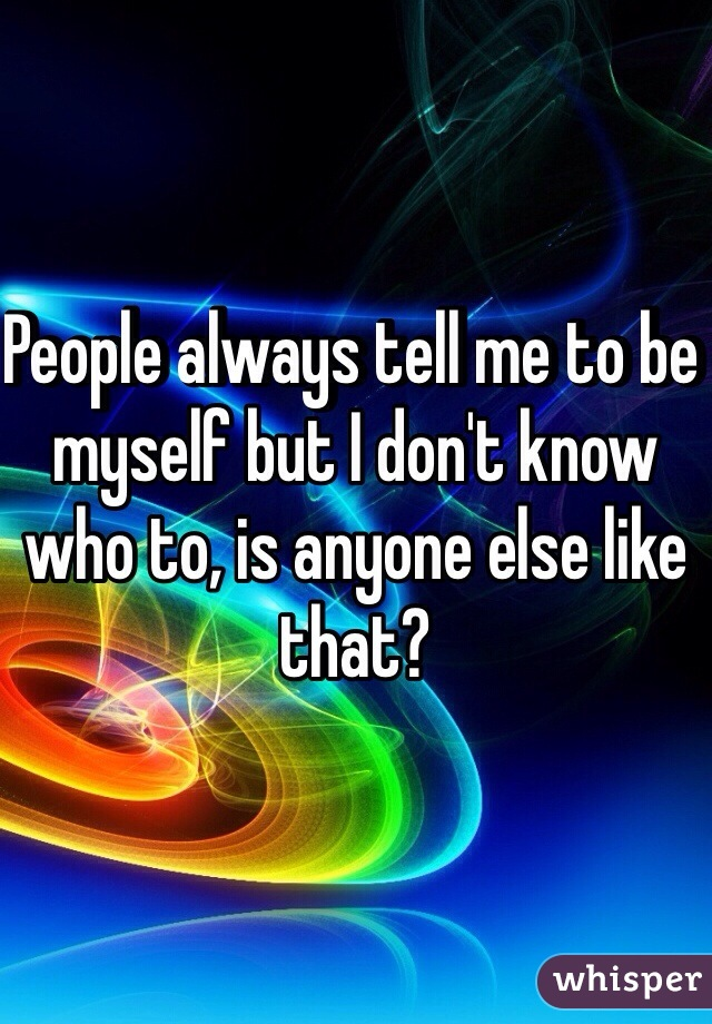 People always tell me to be myself but I don't know who to, is anyone else like that?