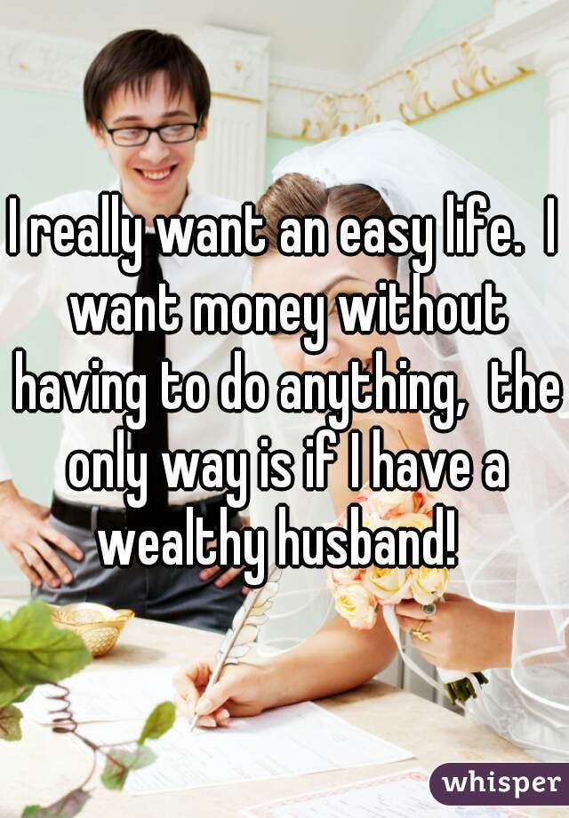 I really want an easy life.  I want money without having to do anything,  the only way is if I have a wealthy husband!