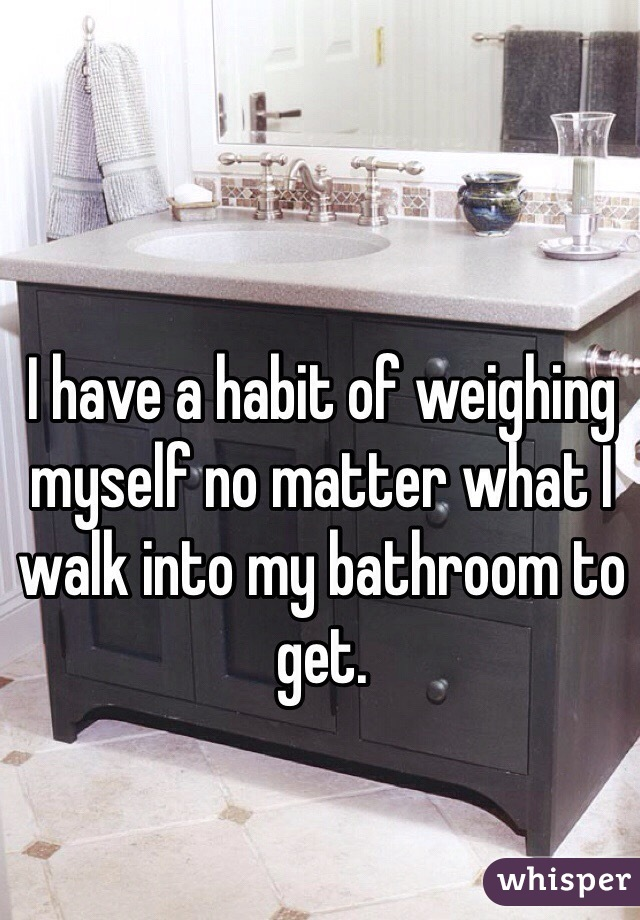 I have a habit of weighing myself no matter what I walk into my bathroom to get.