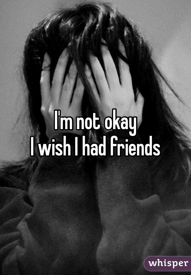 I'm not okay I wish I had friends