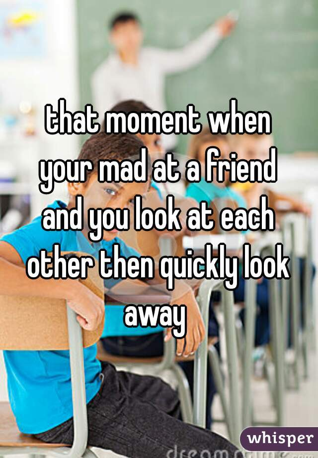 that moment when your mad at a friend and you look at each other then quickly look away