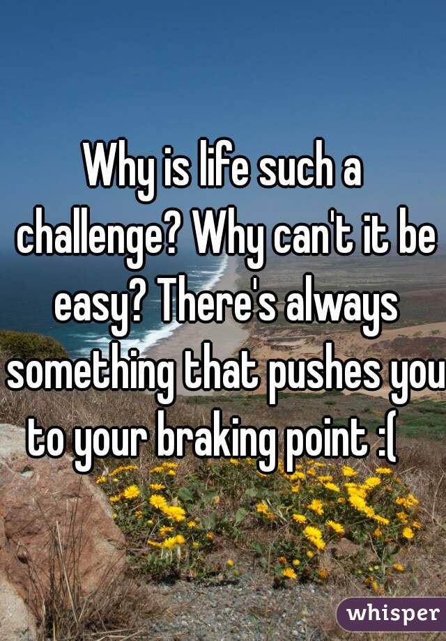 Why is life such a challenge? Why can't it be easy? There's always something that pushes you to your braking point :(