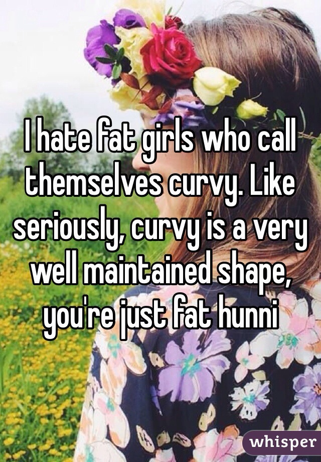 I hate fat girls who call themselves curvy. Like seriously, curvy is a very well maintained shape, you're just fat hunni