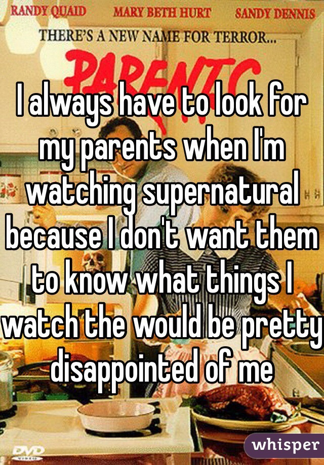 I always have to look for my parents when I'm watching supernatural because I don't want them to know what things I watch the would be pretty disappointed of me