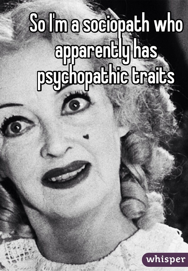 So I'm a sociopath who apparently has psychopathic traits