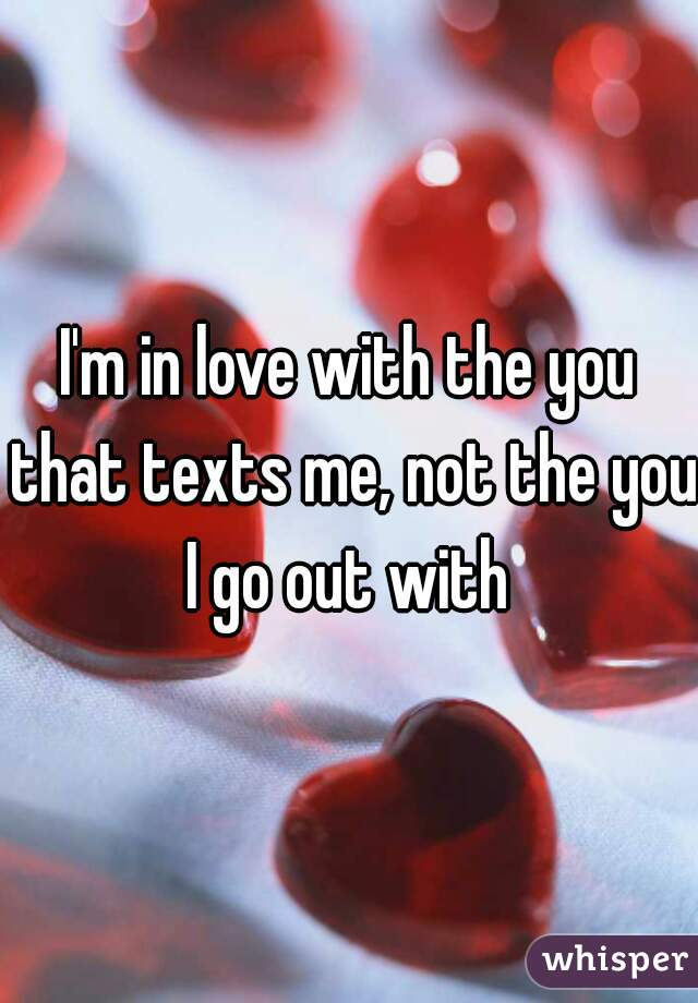 I'm in love with the you that texts me, not the you I go out with