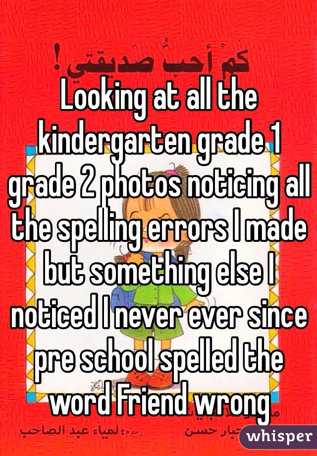 Looking at all the kindergarten grade 1 grade 2 photos noticing all the spelling errors I made but something else I noticed I never ever since pre school spelled the word Friend wrong