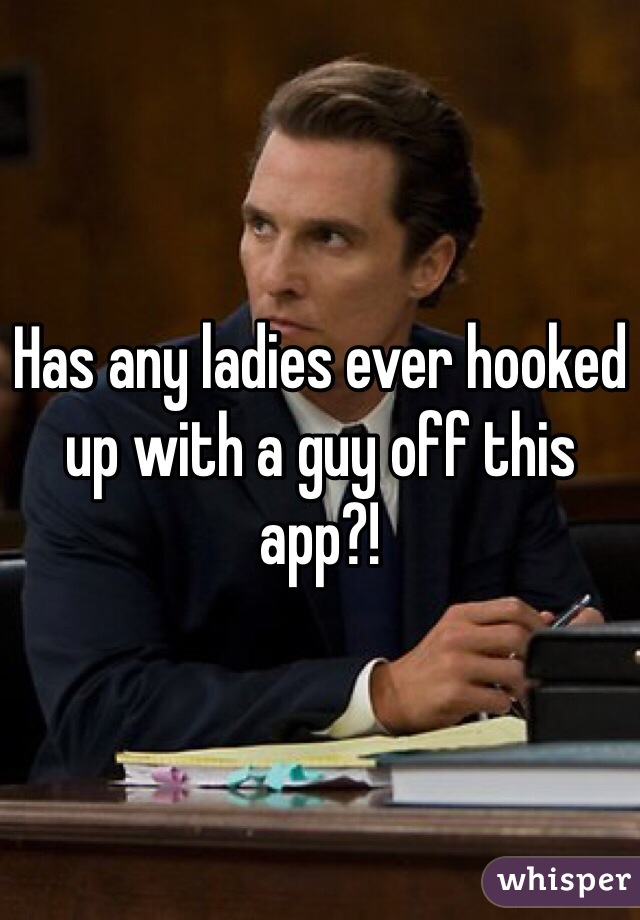 Has any ladies ever hooked up with a guy off this app?!