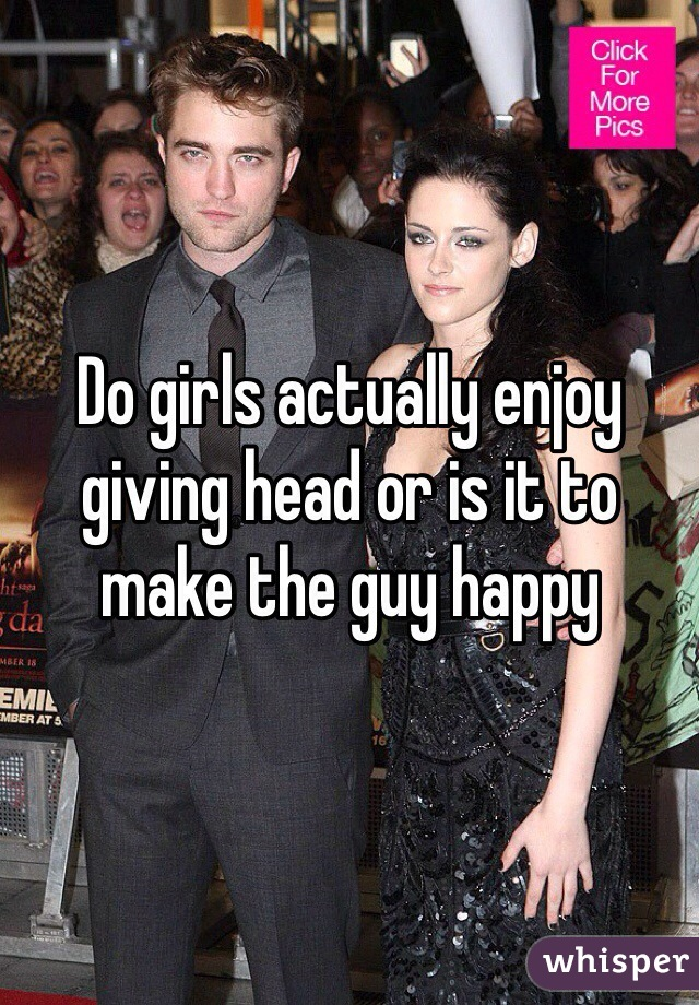 Do girls actually enjoy giving head or is it to make the guy happy