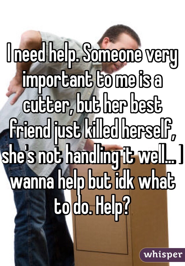 I need help. Someone very important to me is a cutter, but her best friend just killed herself, she's not handling it well... I wanna help but idk what to do. Help?
