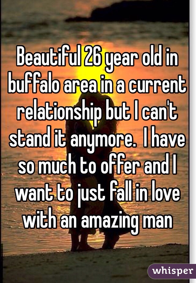 Beautiful 26 year old in buffalo area in a current relationship but I can't stand it anymore.  I have so much to offer and I want to just fall in love with an amazing man