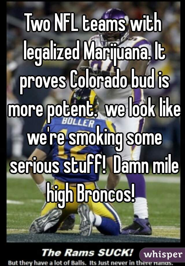 Two NFL teams with legalized Marijuana. It proves Colorado bud is more potent.  we look like we're smoking some serious stuff!  Damn mile high Broncos!