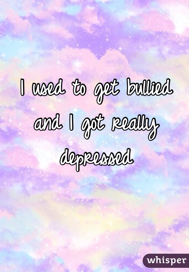 I used to get bullied and I got really depressed