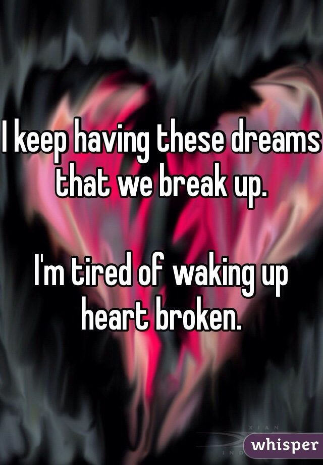 I keep having these dreams that we break up.   I'm tired of waking up heart broken.