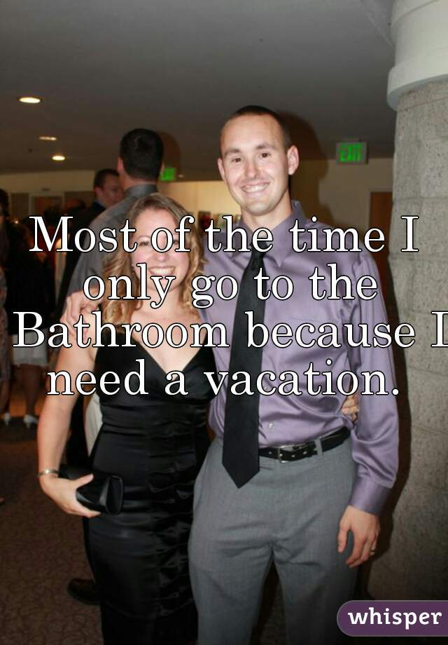 Most of the time I only go to the Bathroom because I need a vacation.