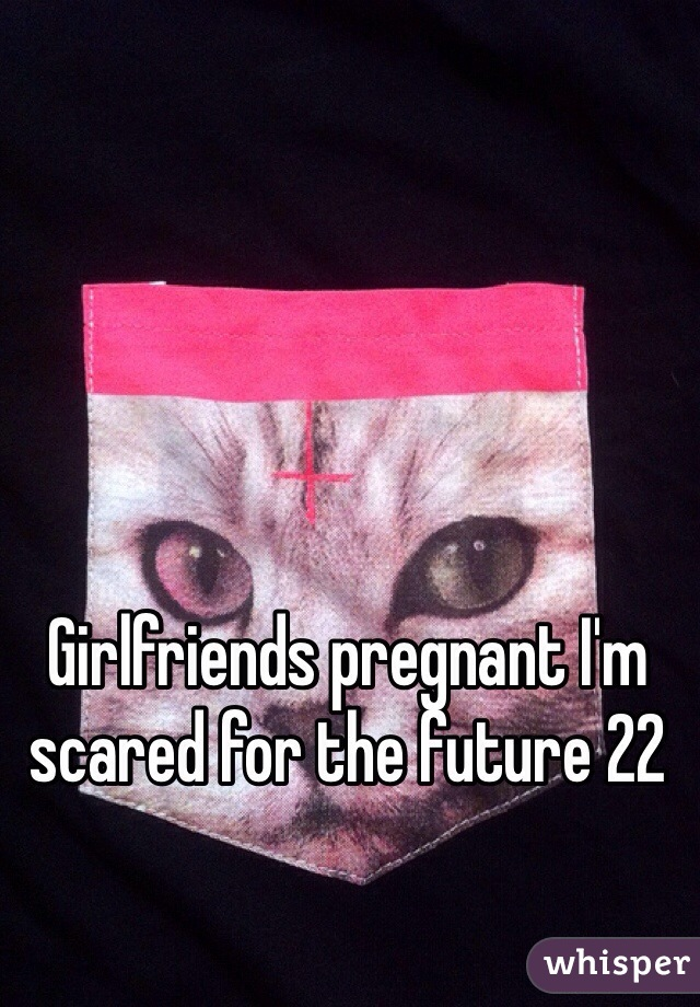 Girlfriends pregnant I'm scared for the future 22