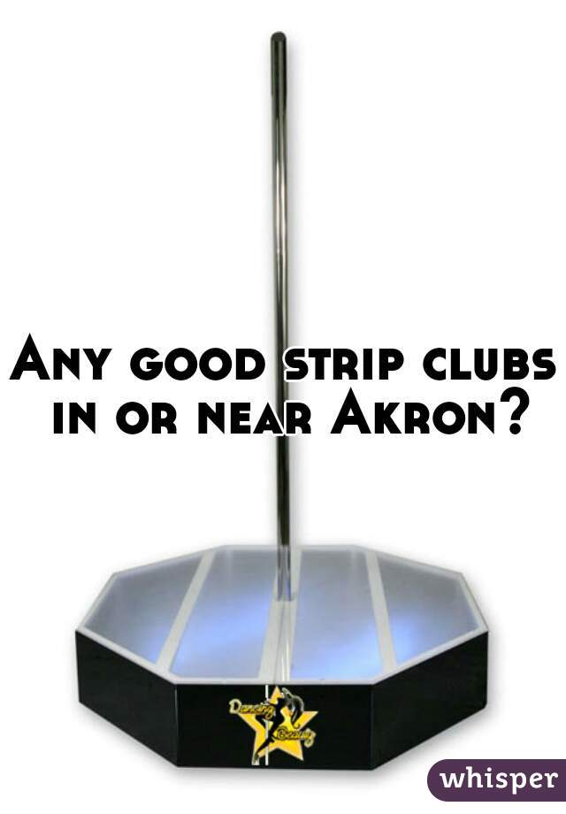 Any good strip clubs in or near Akron?