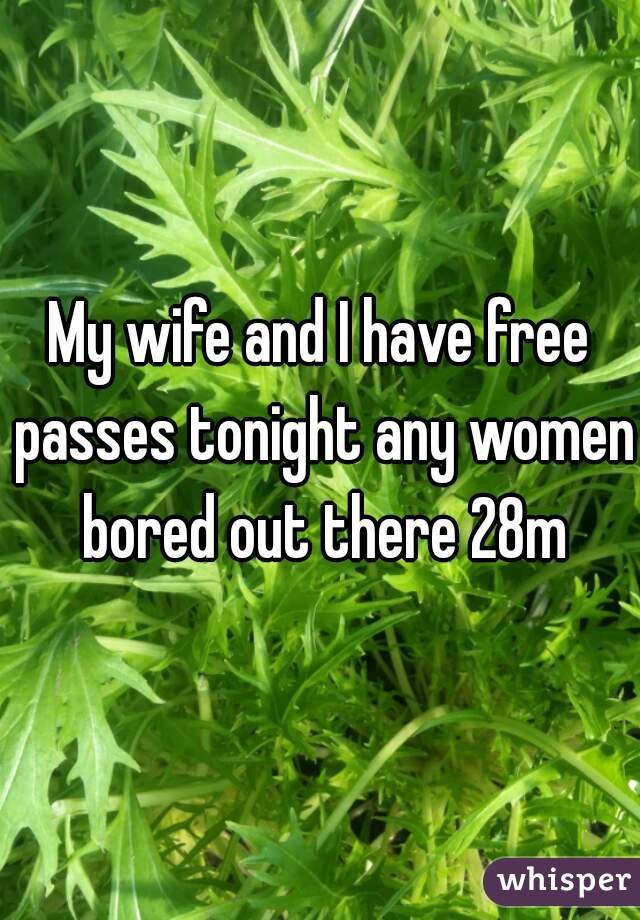 My wife and I have free passes tonight any women bored out there 28m