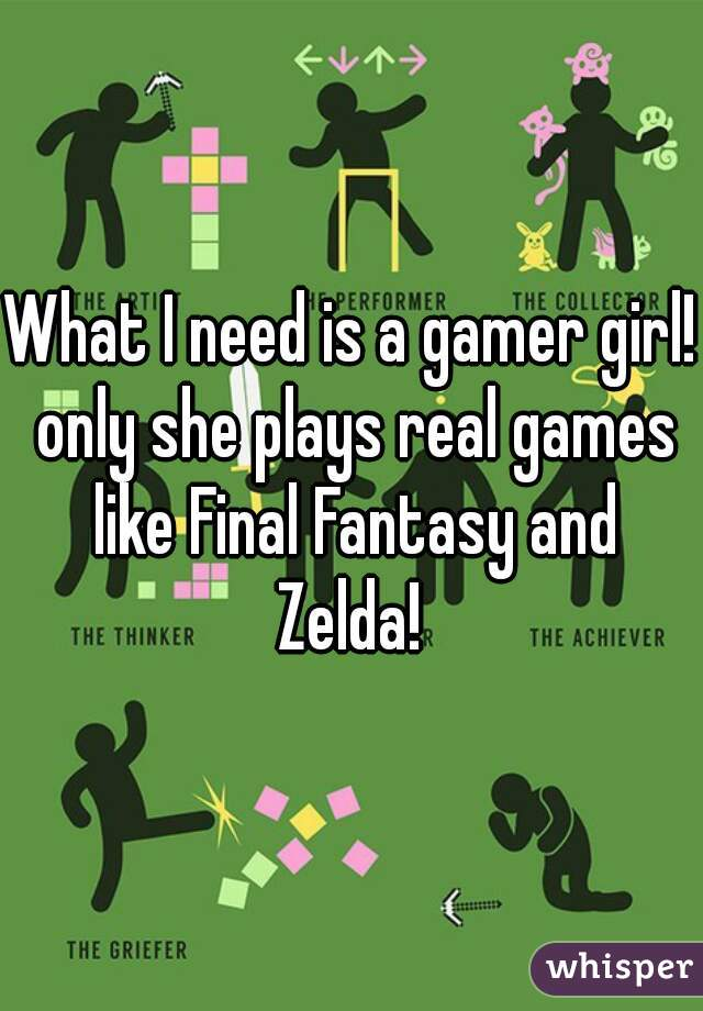 What I need is a gamer girl! only she plays real games like Final Fantasy and Zelda!