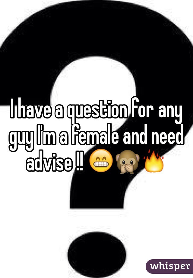 I have a question for any guy I'm a female and need advise !! 😁🙊🔥