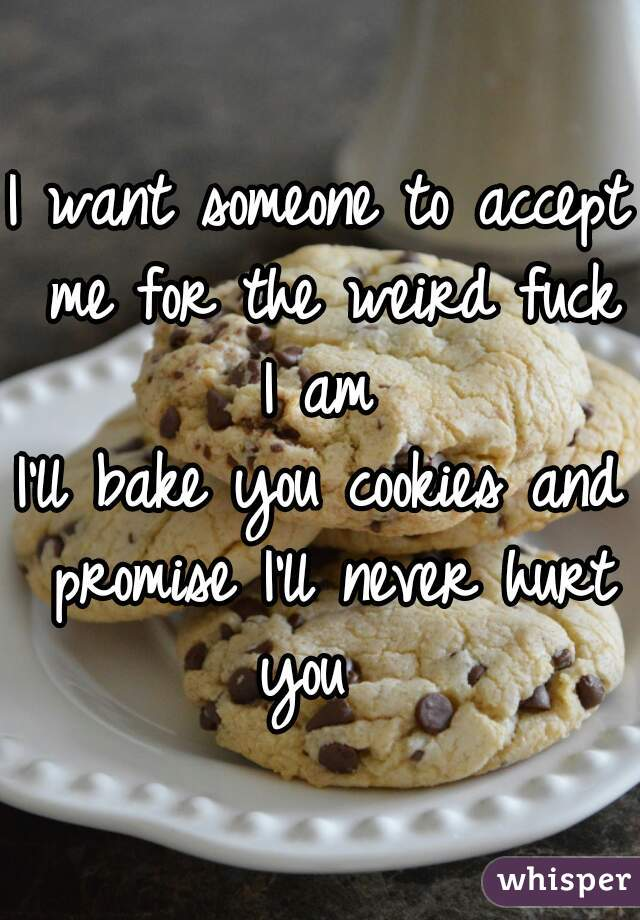 I want someone to accept me for the weird fuck I am  I'll bake you cookies and promise I'll never hurt you