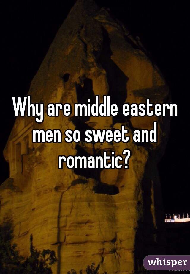Why are middle eastern men so sweet and romantic?