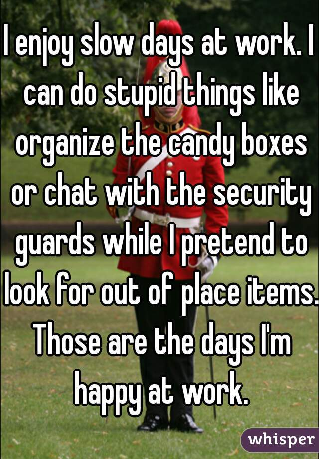 I enjoy slow days at work. I can do stupid things like organize the candy boxes or chat with the security guards while I pretend to look for out of place items. Those are the days I'm happy at work.