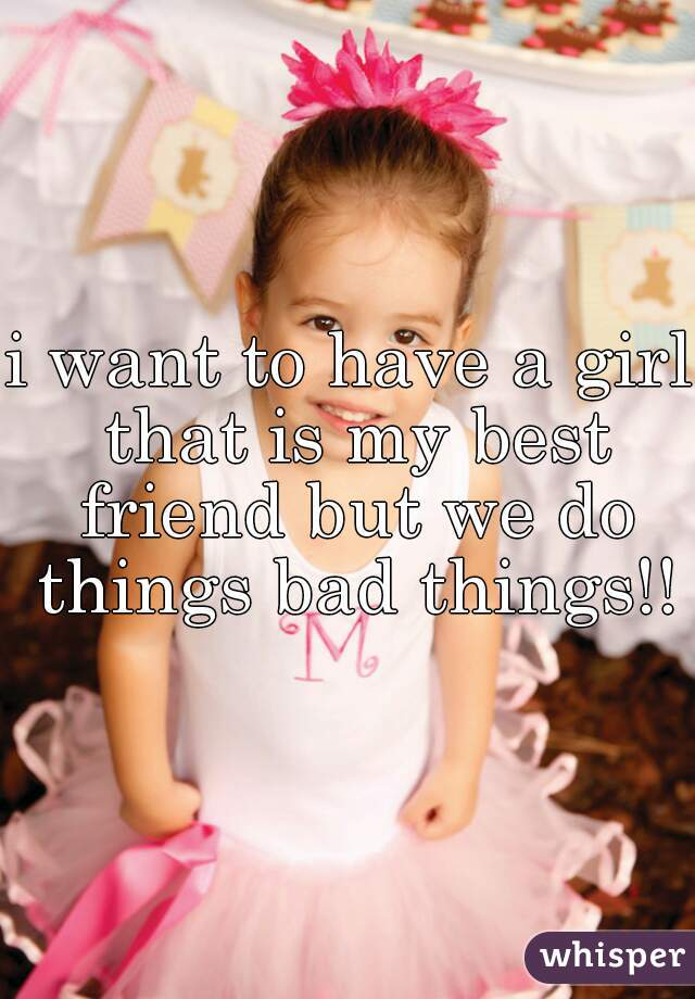 i want to have a girl that is my best friend but we do things bad things!!