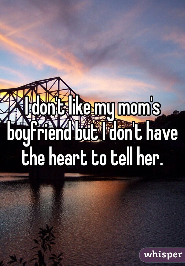 I don't like my mom's boyfriend but I don't have the heart to tell her.
