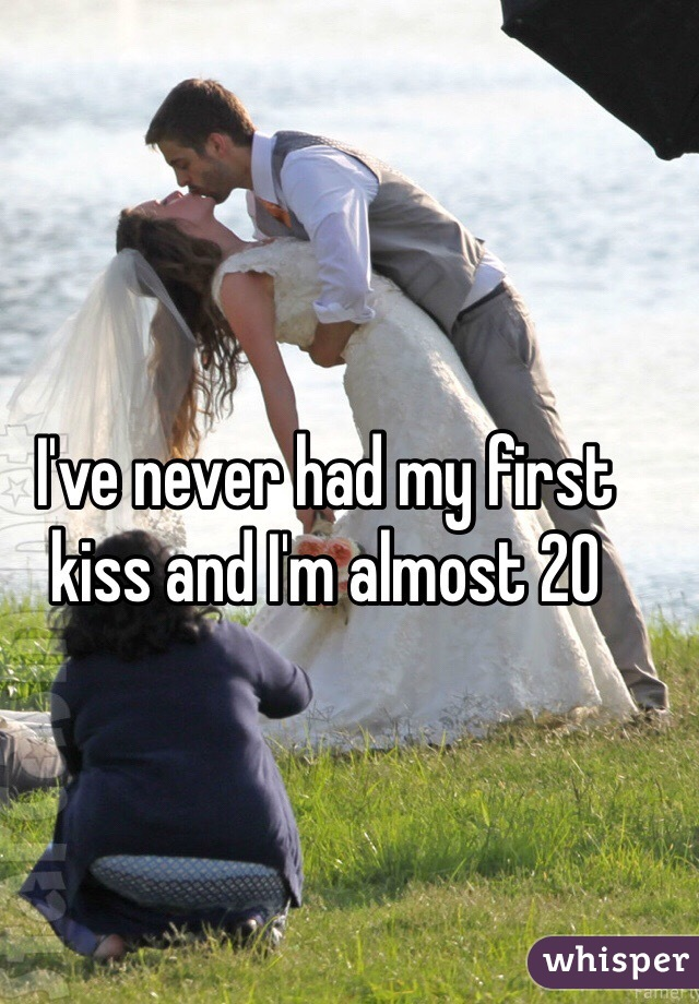 I've never had my first kiss and I'm almost 20