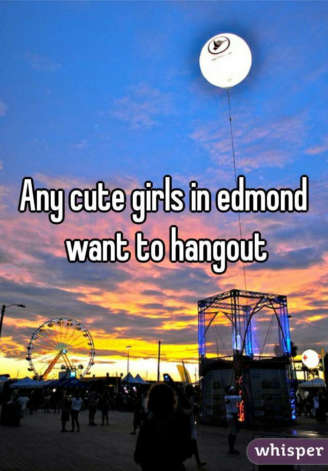 Any cute girls in edmond want to hangout