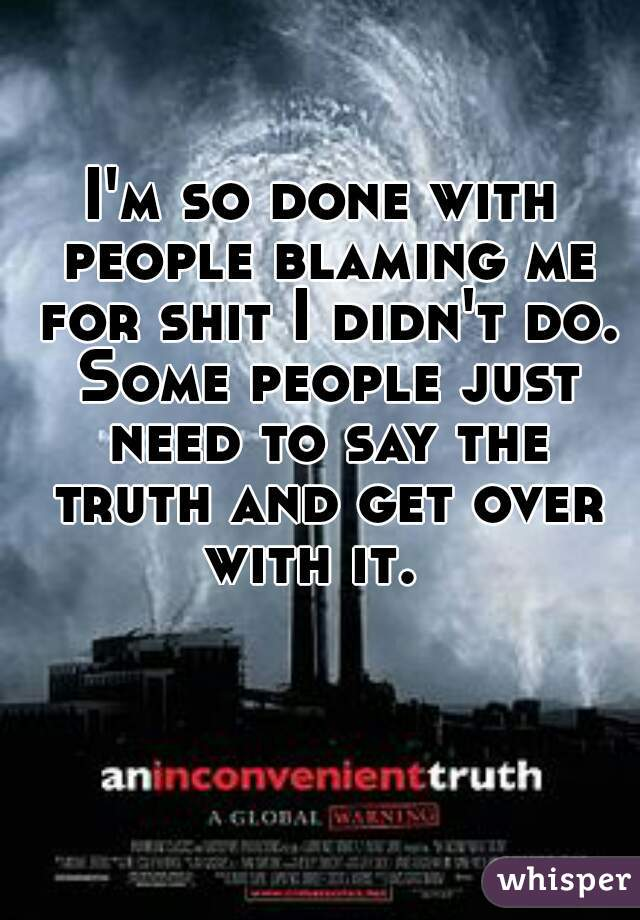 I'm so done with people blaming me for shit I didn't do. Some people just need to say the truth and get over with it.