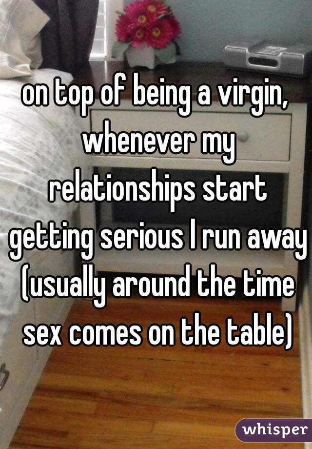 on top of being a virgin, whenever my relationships start getting serious I run away (usually around the time sex comes on the table)