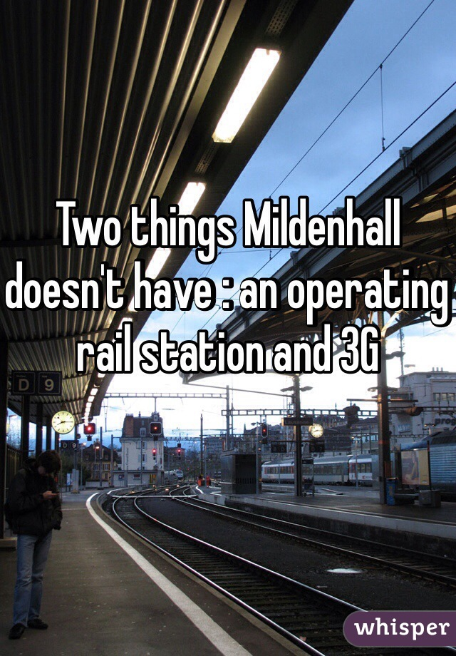 Two things Mildenhall doesn't have : an operating rail station and 3G